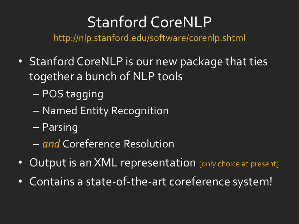 Stanford CoreNLP http://nlp.stanford.edu/software/corenlp.shtml Stanford CoreNLP is our new package that ties together a bunch of NLP tools – POS tagging – Named Entity Recognition – Parsing – and Coreference Resolution Output is an XML representation [only choice at present] Contains a state-of-the-art coreference system!