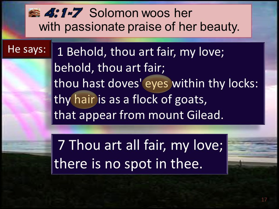 17 1 Behold, thou art fair, my love; behold, thou art fair; thou hast doves eyes within thy locks: thy hair is as a flock of goats, that appear from mount Gilead.