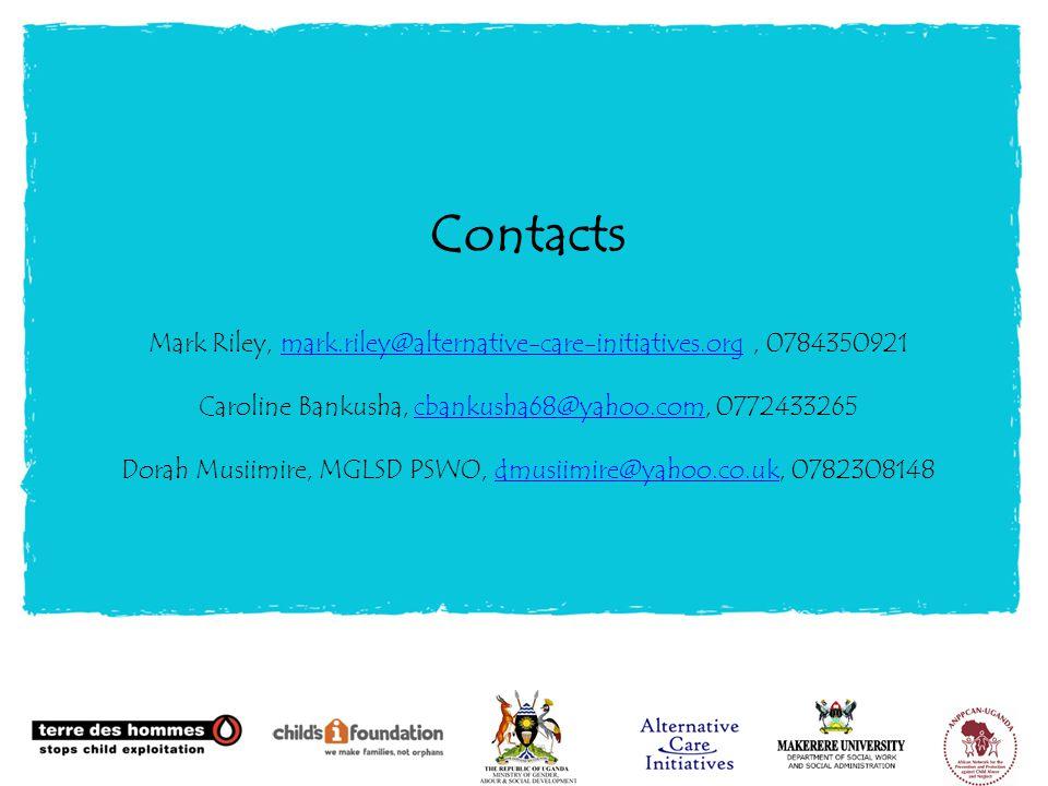 Contacts Mark Riley, mark.riley@alternative-care-initiatives.org, 0784350921 Caroline Bankusha, cbankusha68@yahoo.com, 0772433265 Dorah Musiimire, MGLSD PSWO, dmusiimire@yahoo.co.uk, 0782308148mark.riley@alternative-care-initiatives.orgcbankusha68@yahoo.comdmusiimire@yahoo.co.uk
