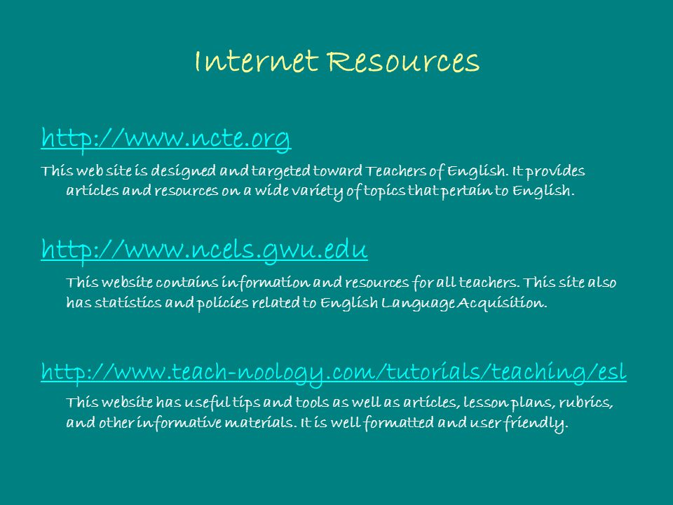 Internet Resources http://www.ncte.org This web site is designed and targeted toward Teachers of English.