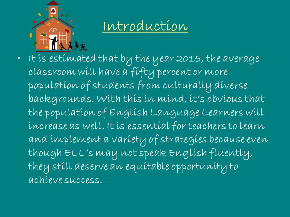Introduction It is estimated that by the year 2015, the average classroom will have a fifty percent or more population of students from culturally diverse backgrounds.