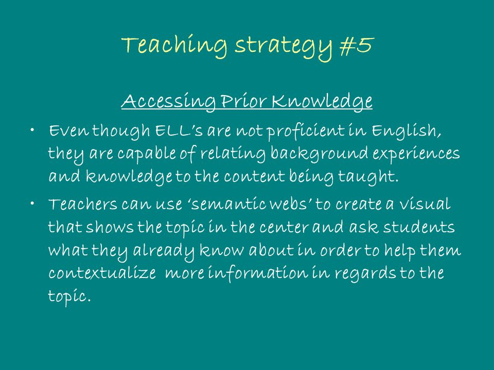 Teaching strategy #5 Accessing Prior Knowledge Even though ELL's are not proficient in English, they are capable of relating background experiences and knowledge to the content being taught.