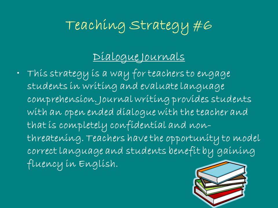 Teaching Strategy #6 Dialogue Journals This strategy is a way for teachers to engage students in writing and evaluate language comprehension.
