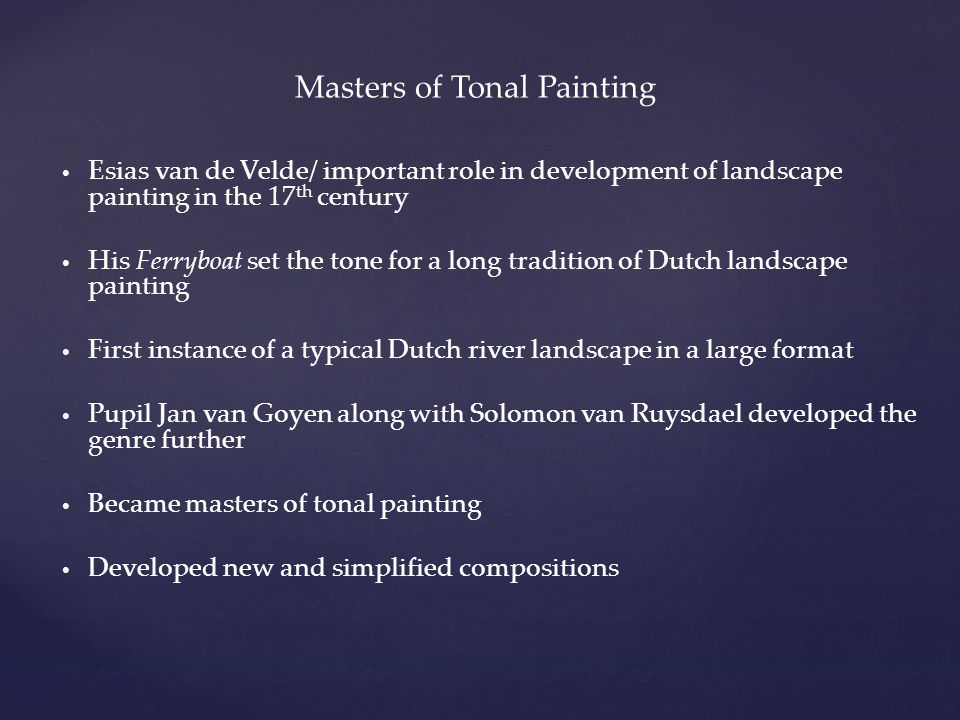 Masters of Tonal Painting Esias van de Velde/ important role in development of landscape painting in the 17 th century His Ferryboat set the tone for a long tradition of Dutch landscape painting First instance of a typical Dutch river landscape in a large format Pupil Jan van Goyen along with Solomon van Ruysdael developed the genre further Became masters of tonal painting Developed new and simplified compositions