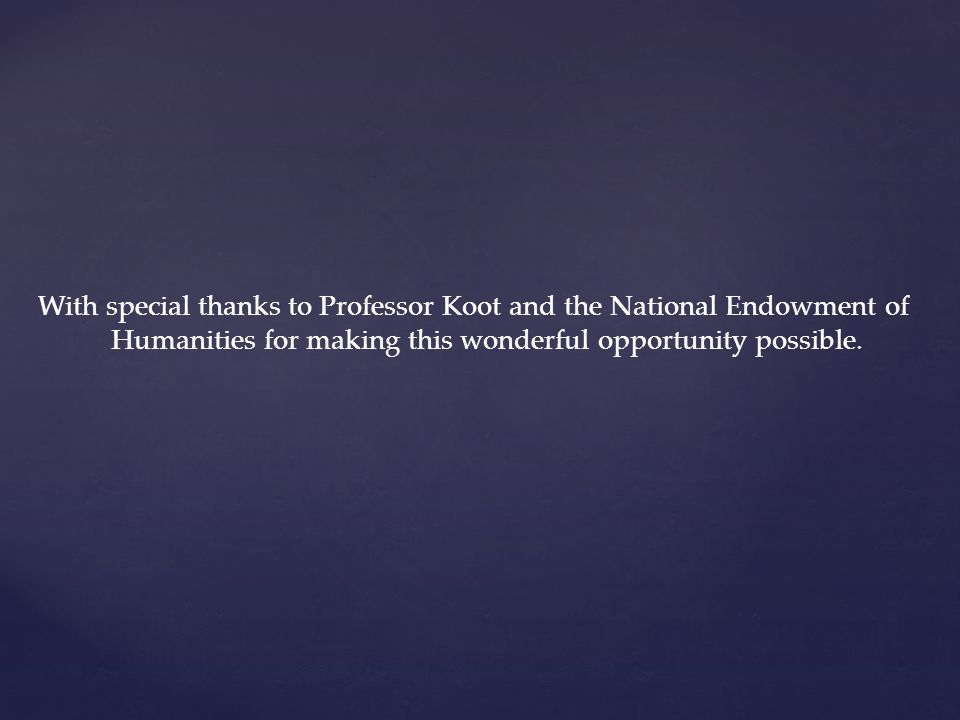 With special thanks to Professor Koot and the National Endowment of Humanities for making this wonderful opportunity possible.
