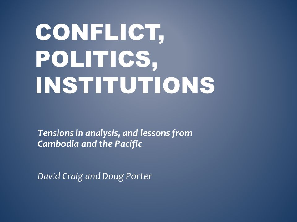 CONFLICT, POLITICS, INSTITUTIONS Tensions in analysis, and lessons from Cambodia and the Pacific David Craig and Doug Porter