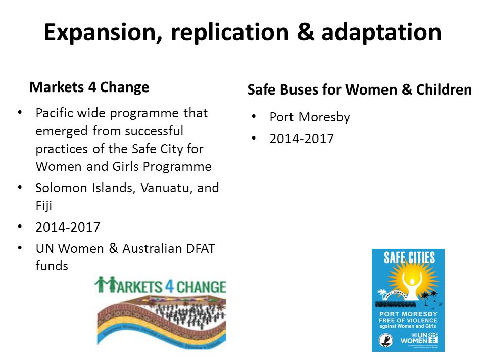 Expansion, replication & adaptation Markets 4 Change Pacific wide programme that emerged from successful practices of the Safe City for Women and Girls Programme Solomon Islands, Vanuatu, and Fiji 2014-2017 UN Women & Australian DFAT funds Safe Buses for Women & Children Port Moresby 2014-2017