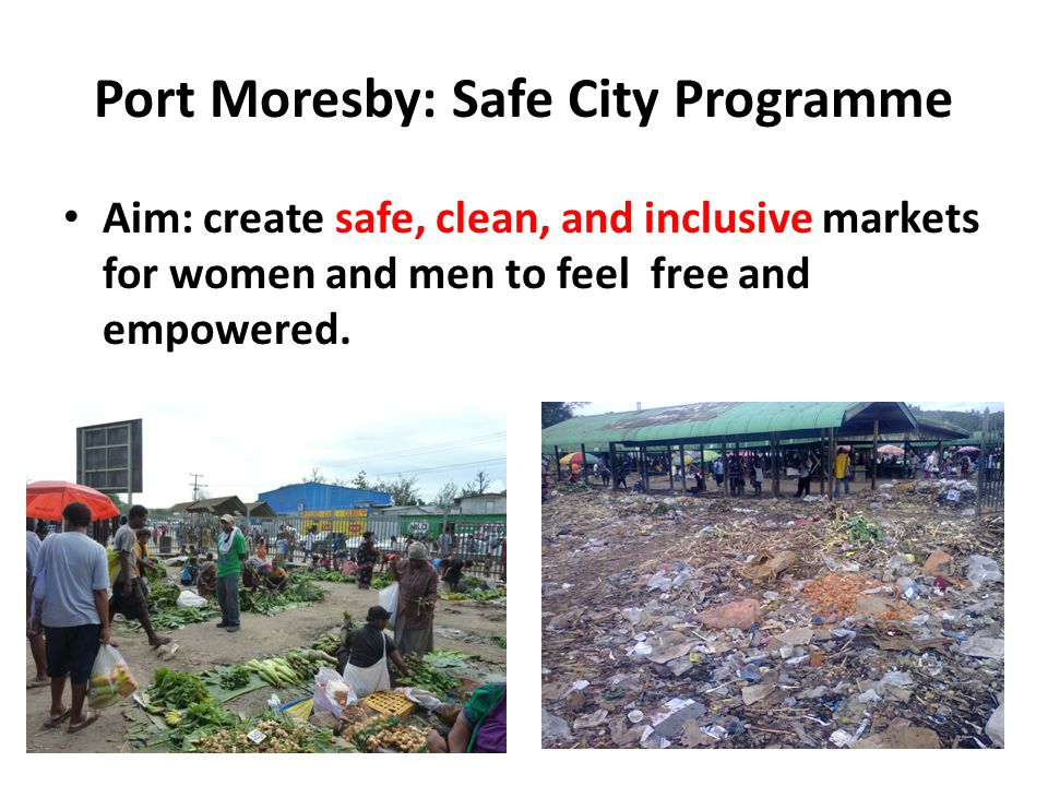 Port Moresby: Safe City Programme Aim: create safe, clean, and inclusive markets for women and men to feel free and empowered.