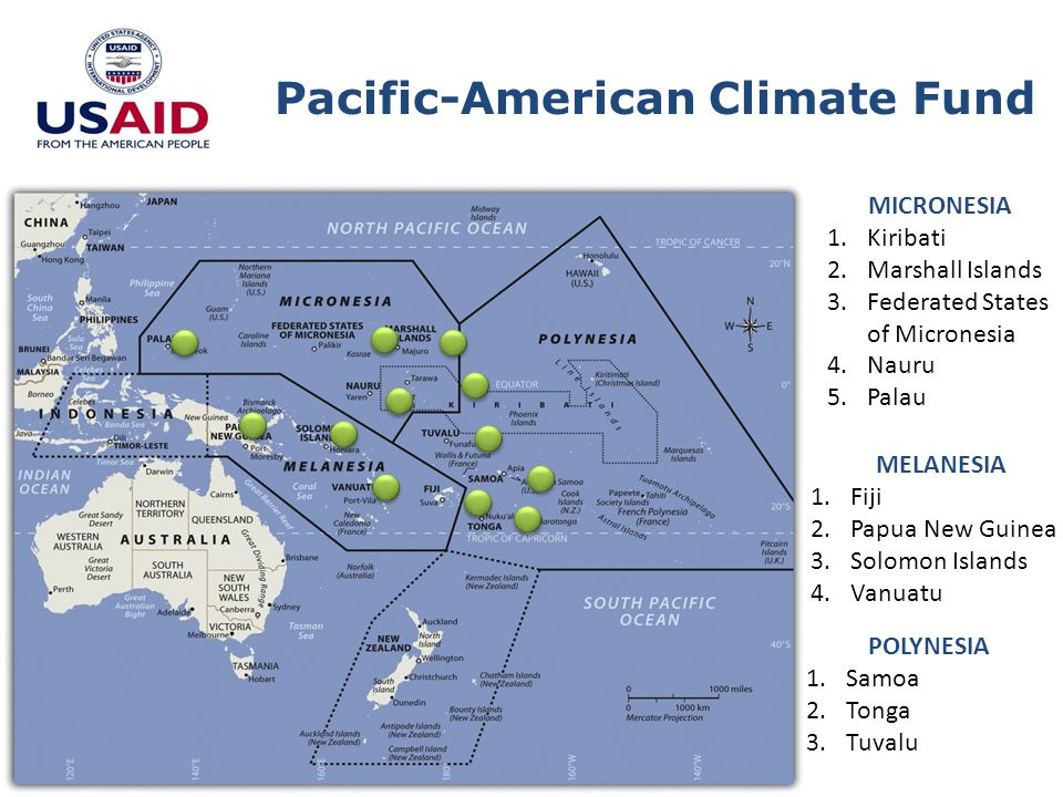 Pacific-American Climate Fund MICRONESIA 1.Kiribati 2.Marshall Islands 3.Federated States of Micronesia 4.Nauru 5.Palau MELANESIA 1.Fiji 2.Papua New Guinea 3.Solomon Islands 4.Vanuatu POLYNESIA 1.Samoa 2.Tonga 3.Tuvalu