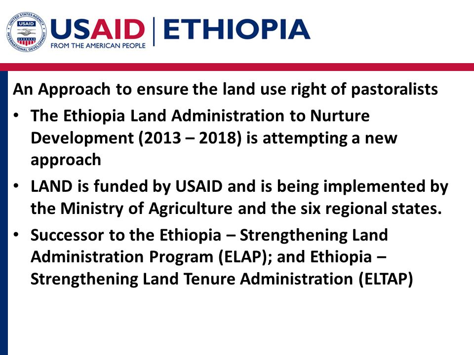 An Approach to ensure the land use right of pastoralists The Ethiopia Land Administration to Nurture Development (2013 – 2018) is attempting a new approach LAND is funded by USAID and is being implemented by the Ministry of Agriculture and the six regional states.