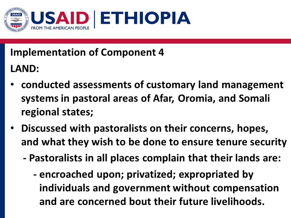Implementation of Component 4 LAND: conducted assessments of customary land management systems in pastoral areas of Afar, Oromia, and Somali regional states; Discussed with pastoralists on their concerns, hopes, and what they wish to be done to ensure tenure security - Pastoralists in all places complain that their lands are: - encroached upon; privatized; expropriated by individuals and government without compensation and are concerned bout their future livelihoods.
