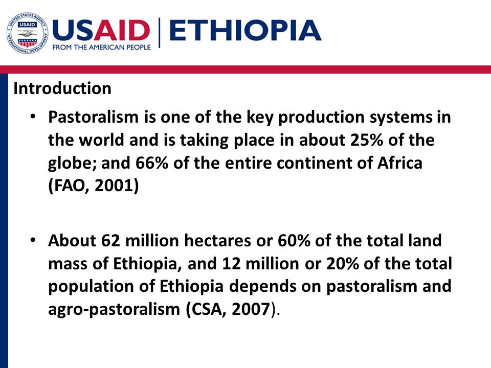 Introduction Pastoralism is one of the key production systems in the world and is taking place in about 25% of the globe; and 66% of the entire continent of Africa (FAO, 2001) About 62 million hectares or 60% of the total land mass of Ethiopia, and 12 million or 20% of the total population of Ethiopia depends on pastoralism and agro-pastoralism (CSA, 2007).