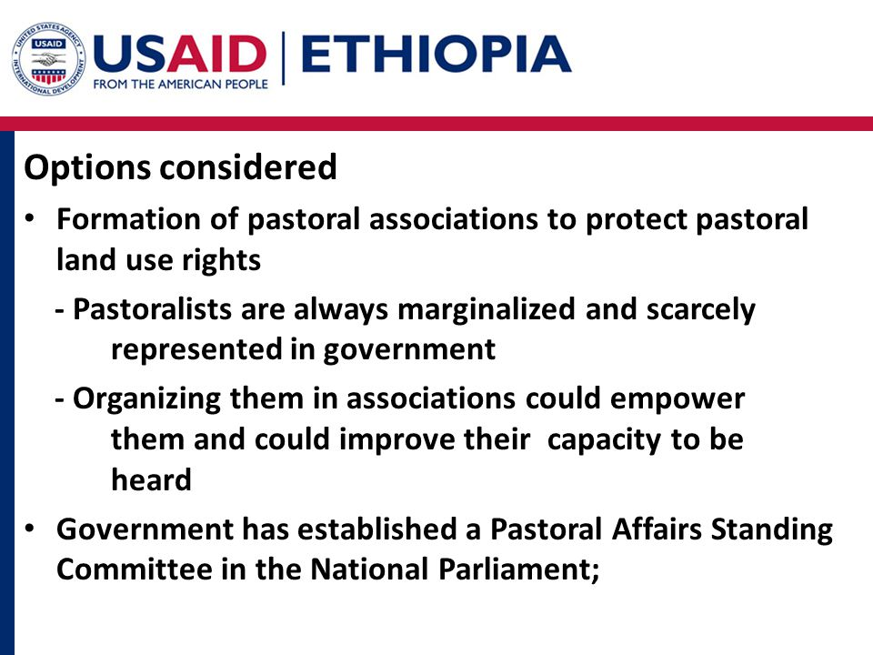Options considered Formation of pastoral associations to protect pastoral land use rights - Pastoralists are always marginalized and scarcely represented in government - Organizing them in associations could empower them and could improve their capacity to be heard Government has established a Pastoral Affairs Standing Committee in the National Parliament;