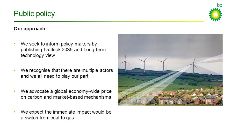 Public policy Our approach: We seek to inform policy makers by publishing Outlook 2035 and Long-term technology view We recognise that there are multiple actors and we all need to play our part We advocate a global economy-wide price on carbon and market-based mechanisms We expect the immediate impact would be a switch from coal to gas