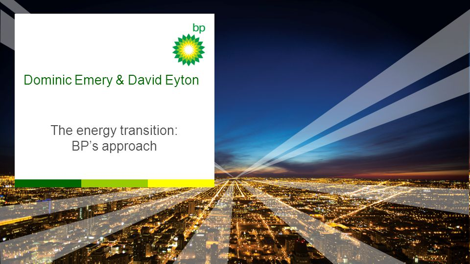 Dominic Emery & David Eyton The energy transition: BP's approach