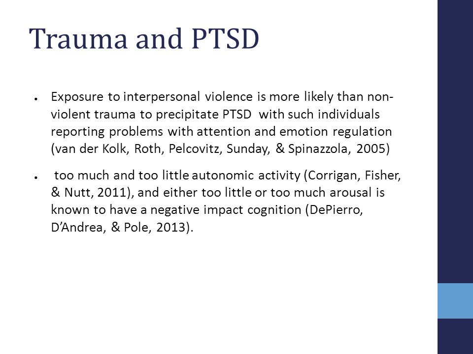 Trauma and PTSD ● Exposure to interpersonal violence is more likely than non- violent trauma to precipitate PTSD with such individuals reporting probl