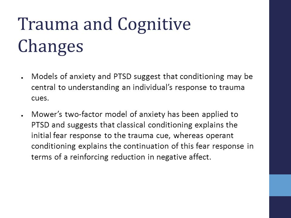 Trauma and Cognitive Changes ● Models of anxiety and PTSD suggest that conditioning may be central to understanding an individual's response to trauma