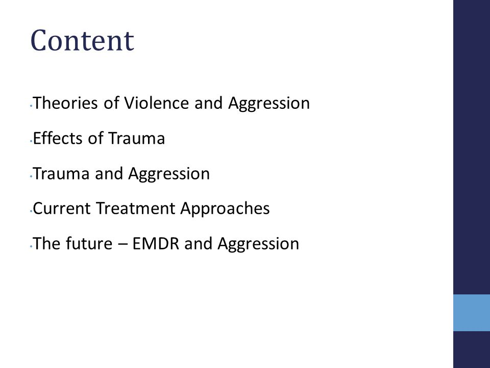 Content Theories of Violence and Aggression Effects of Trauma Trauma and Aggression Current Treatment Approaches The future – EMDR and Aggression