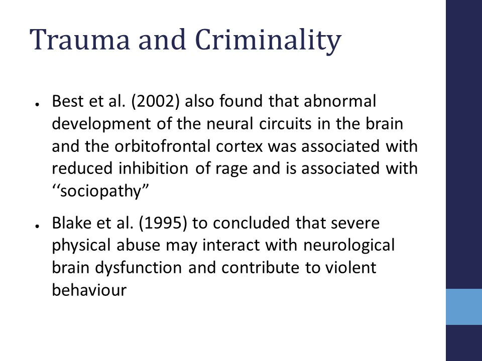 Trauma and Criminality ● Best et al. (2002) also found that abnormal development of the neural circuits in the brain and the orbitofrontal cortex was