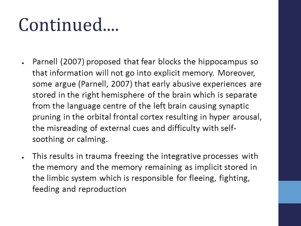 Continued.... ● Parnell (2007) proposed that fear blocks the hippocampus so that information will not go into explicit memory. Moreover, some argue (P
