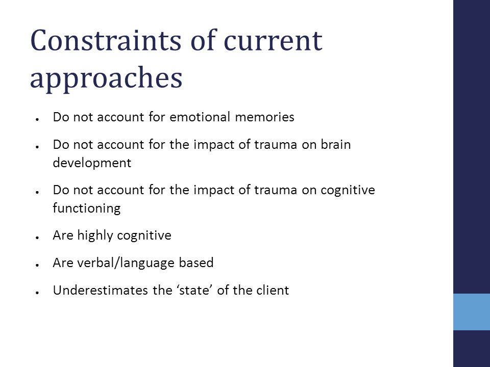 Constraints of current approaches ● Do not account for emotional memories ● Do not account for the impact of trauma on brain development ● Do not acco