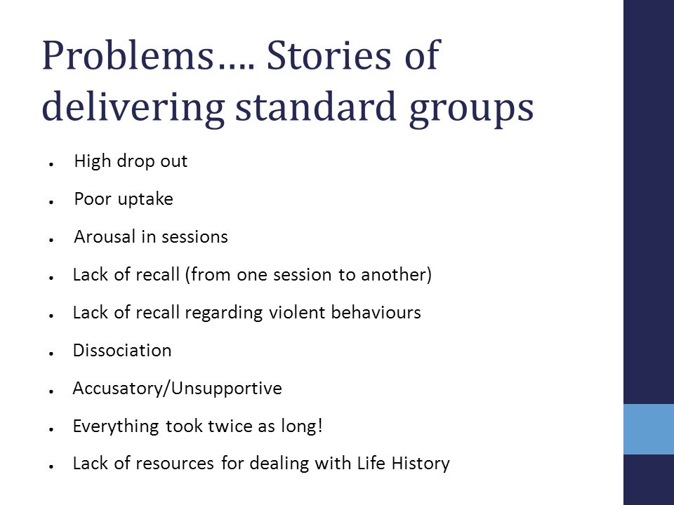Problems…. Stories of delivering standard groups ● High drop out ● Poor uptake ● Arousal in sessions ● Lack of recall (from one session to another) ●