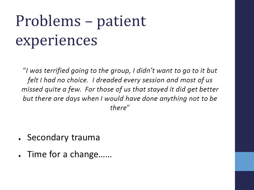 """Problems – patient experiences """"I was terrified going to the group, I didn't want to go to it but felt I had no choice. I dreaded every session and mo"""