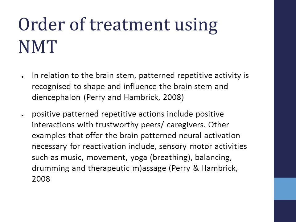 Order of treatment using NMT ● In relation to the brain stem, patterned repetitive activity is recognised to shape and influence the brain stem and di