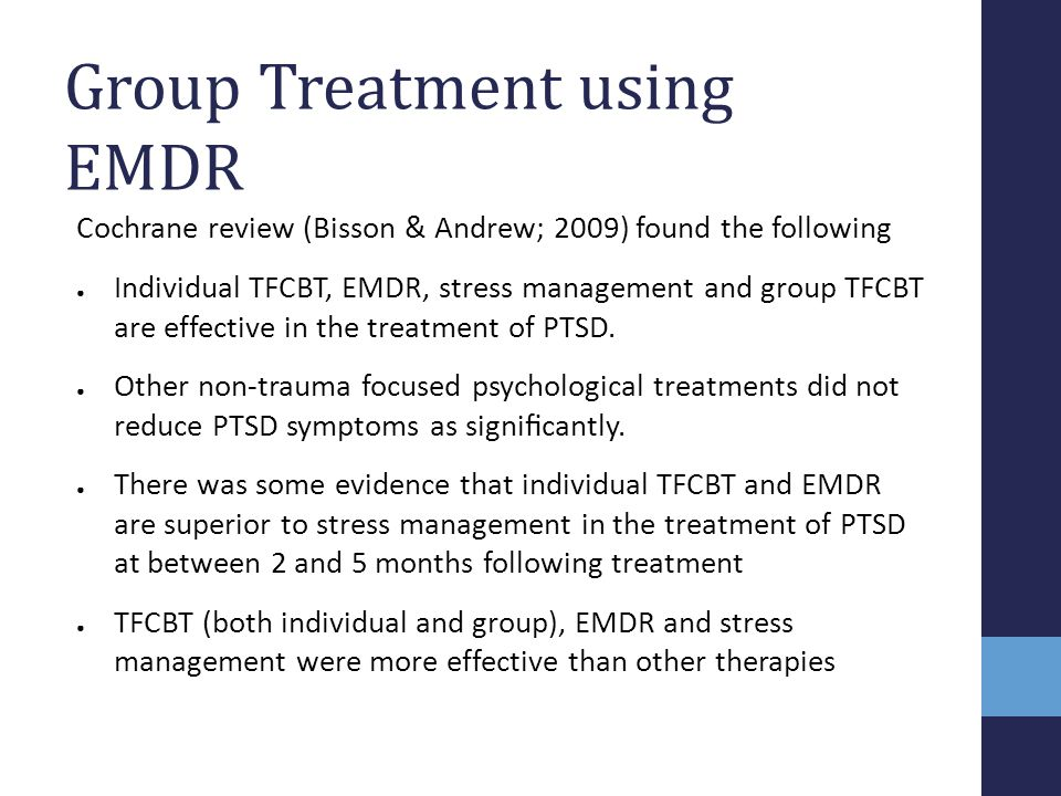 Group Treatment using EMDR Cochrane review (Bisson & Andrew; 2009) found the following ● Individual TFCBT, EMDR, stress management and group TFCBT are