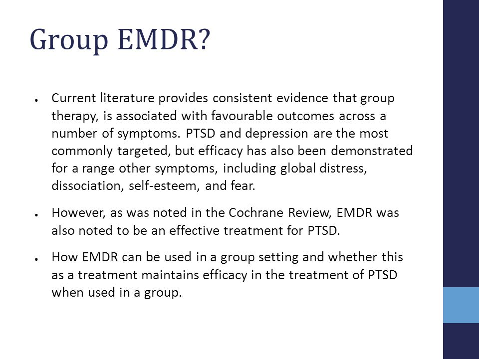 Group EMDR? ● Current literature provides consistent evidence that group therapy, is associated with favourable outcomes across a number of symptoms.