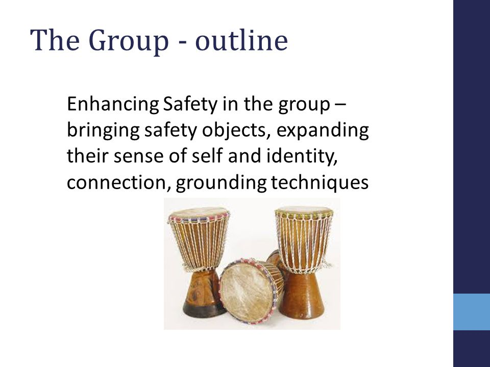The Group - outline Enhancing Safety in the group – bringing safety objects, expanding their sense of self and identity, connection, grounding techniq