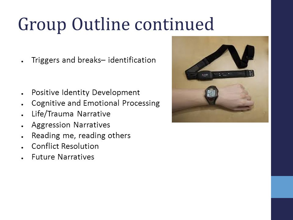 Group Outline continued ● Triggers and breaks– identification ● Positive Identity Development ● Cognitive and Emotional Processing ● Life/Trauma Narra