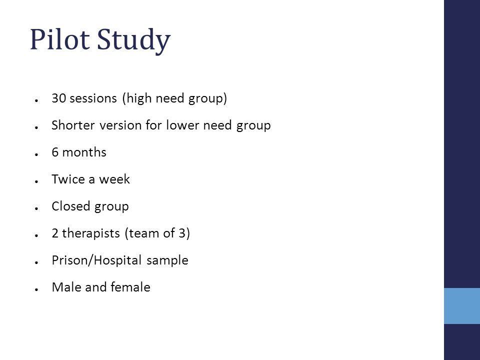 Pilot Study ● 30 sessions (high need group) ● Shorter version for lower need group ● 6 months ● Twice a week ● Closed group ● 2 therapists (team of 3)