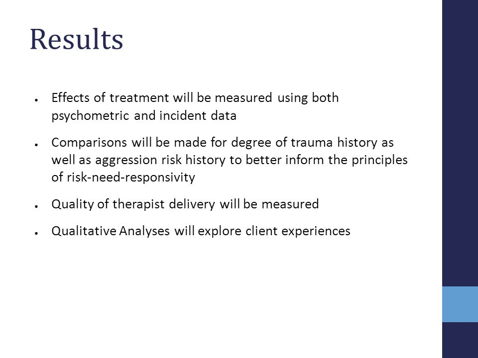 Results ● Effects of treatment will be measured using both psychometric and incident data ● Comparisons will be made for degree of trauma history as w