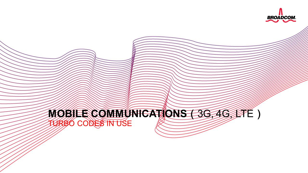23 Broadcom Proprietary and Confidential. © 2013 Broadcom Corporation. All rights reserved. MOBILE COMMUNICATIONS ( 3G, 4G, LTE ) TURBO CODES IN USE