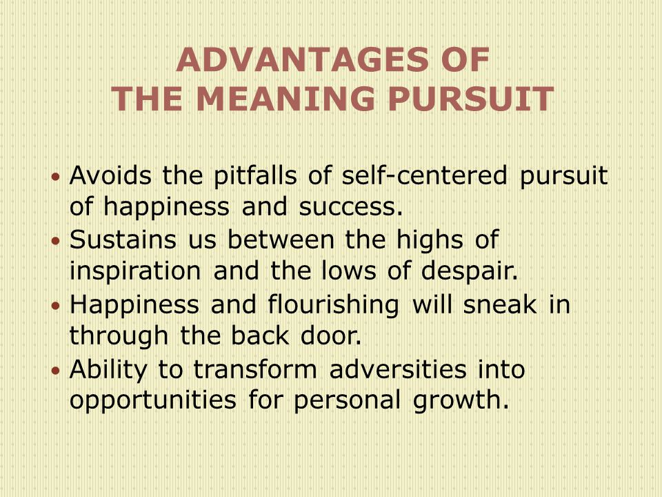 ADVANTAGES OF THE MEANING PURSUIT Avoids the pitfalls of self-centered pursuit of happiness and success.