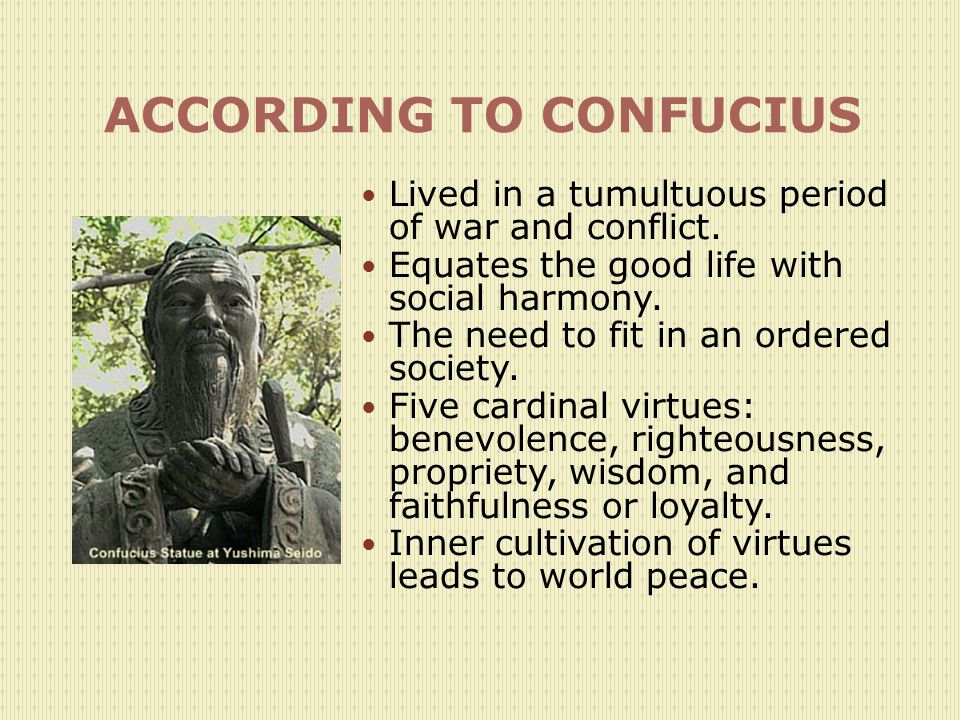 ACCORDING TO CONFUCIUS Lived in a tumultuous period of war and conflict.