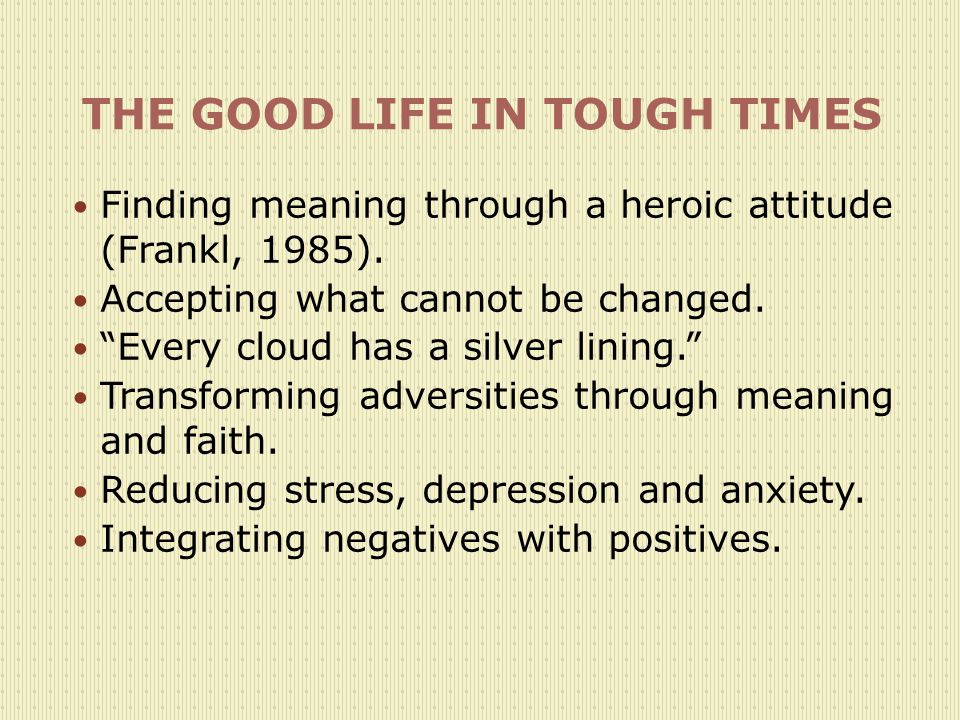 THE GOOD LIFE IN TOUGH TIMES Finding meaning through a heroic attitude (Frankl, 1985).