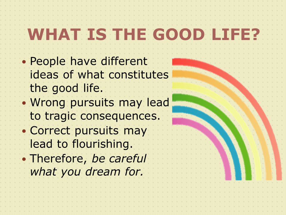 WHAT IS THE GOOD LIFE.People have different ideas of what constitutes the good life.
