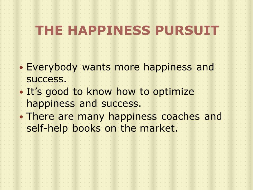 THE HAPPINESS PURSUIT Everybody wants more happiness and success.