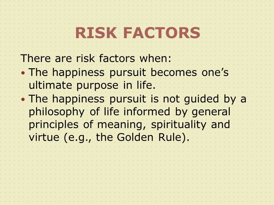 RISK FACTORS There are risk factors when: The happiness pursuit becomes one's ultimate purpose in life.