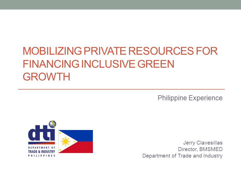 MOBILIZING PRIVATE RESOURCES FOR FINANCING INCLUSIVE GREEN GROWTH Philippine Experience Jerry Clavesillas Director, BMSMED Department of Trade and Ind