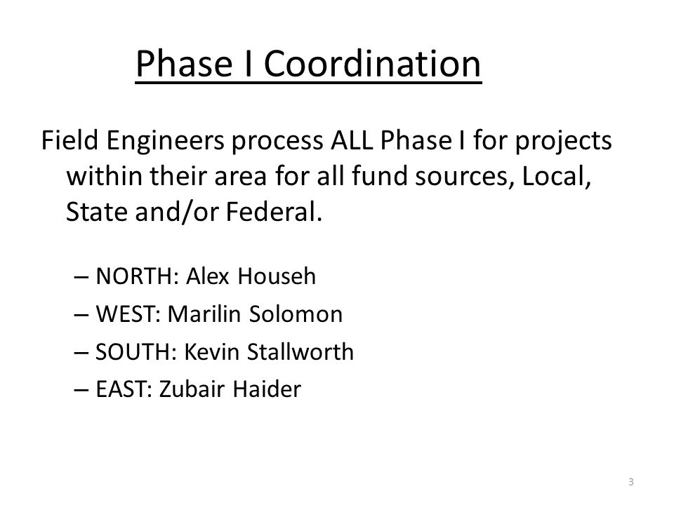 Phase I Coordination Field Engineers process ALL Phase I for projects within their area for all fund sources, Local, State and/or Federal. – NORTH: Al