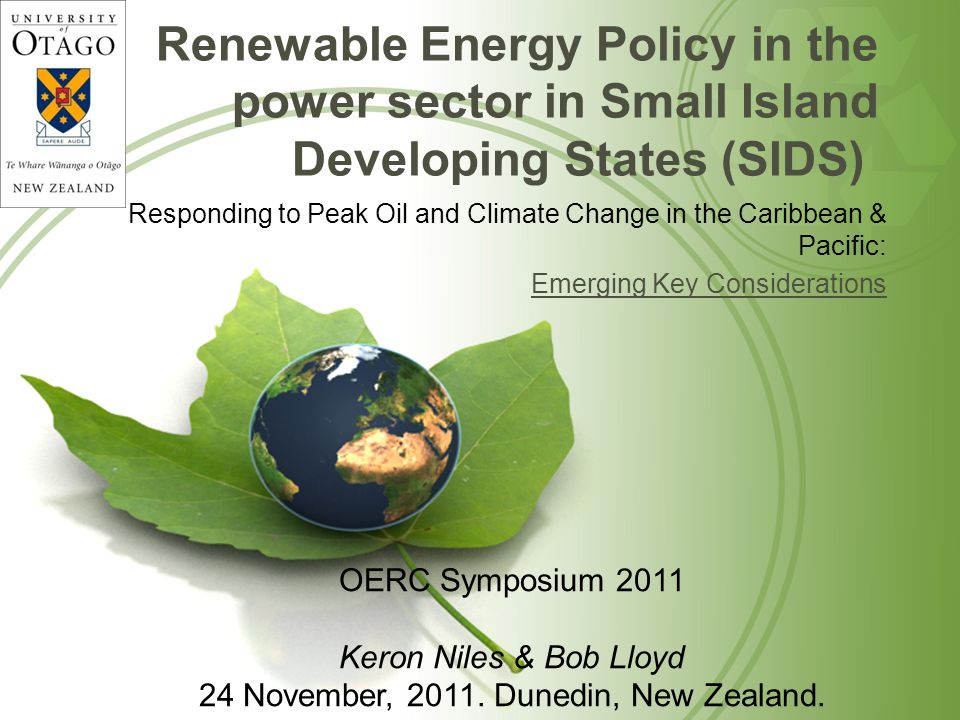 Renewable Energy Policy in the power sector in Small Island Developing States (SIDS) Responding to Peak Oil and Climate Change in the Caribbean & Pacific: Emerging Key Considerations OERC Symposium 2011 Keron Niles & Bob Lloyd 24 November, 2011.