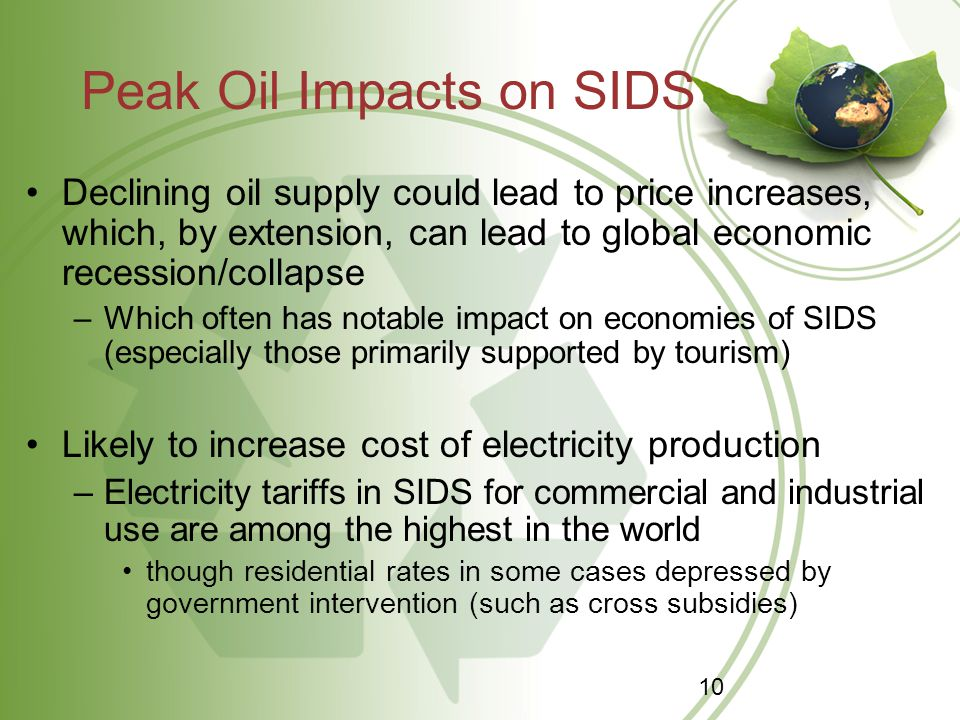 Peak Oil Impacts on SIDS Declining oil supply could lead to price increases, which, by extension, can lead to global economic recession/collapse –Which often has notable impact on economies of SIDS (especially those primarily supported by tourism) Likely to increase cost of electricity production –Electricity tariffs in SIDS for commercial and industrial use are among the highest in the world though residential rates in some cases depressed by government intervention (such as cross subsidies) 10