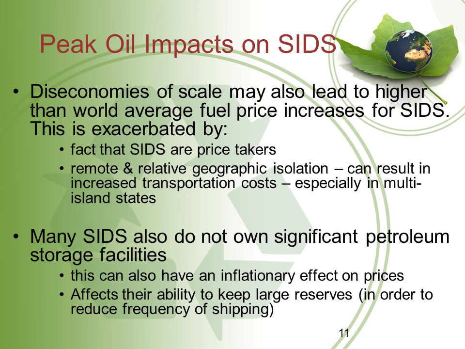 Peak Oil Impacts on SIDS Diseconomies of scale may also lead to higher than world average fuel price increases for SIDS. This is exacerbated by: fact