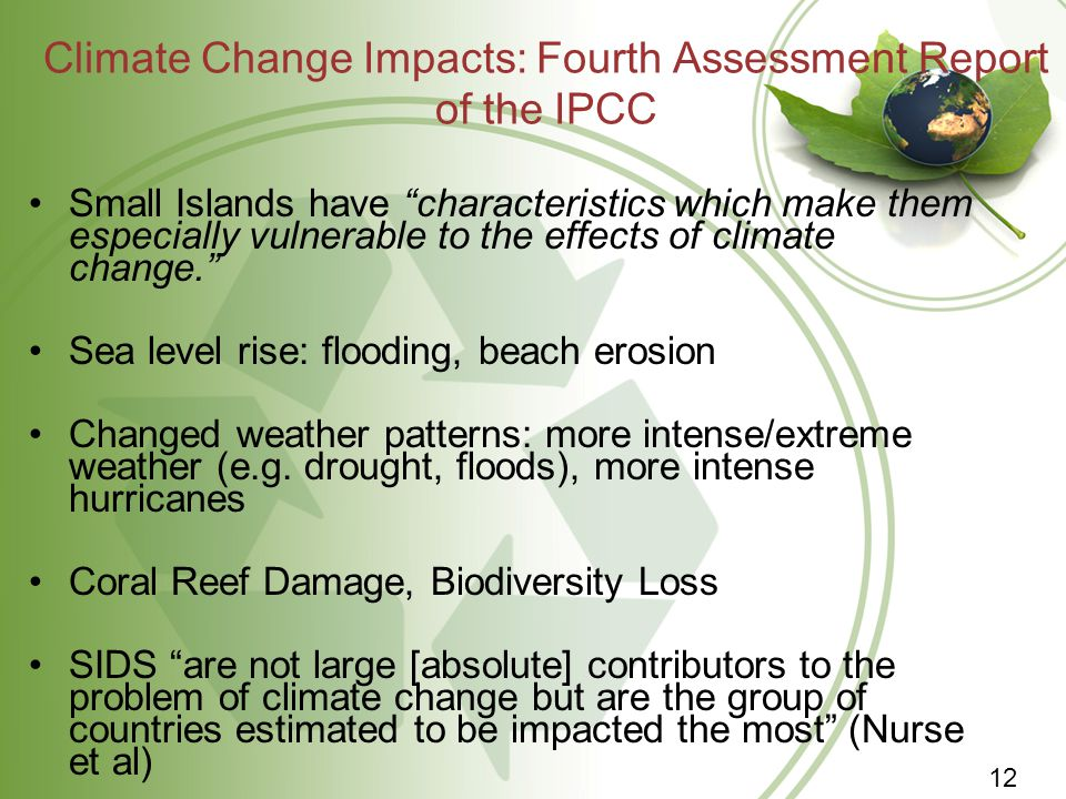 Climate Change Impacts: Fourth Assessment Report of the IPCC Small Islands have characteristics which make them especially vulnerable to the effects of climate change. Sea level rise: flooding, beach erosion Changed weather patterns: more intense/extreme weather (e.g.