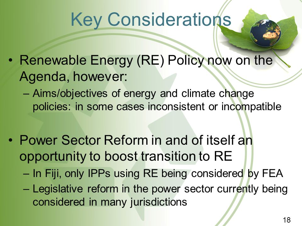 Key Considerations Renewable Energy (RE) Policy now on the Agenda, however: –Aims/objectives of energy and climate change policies: in some cases inco