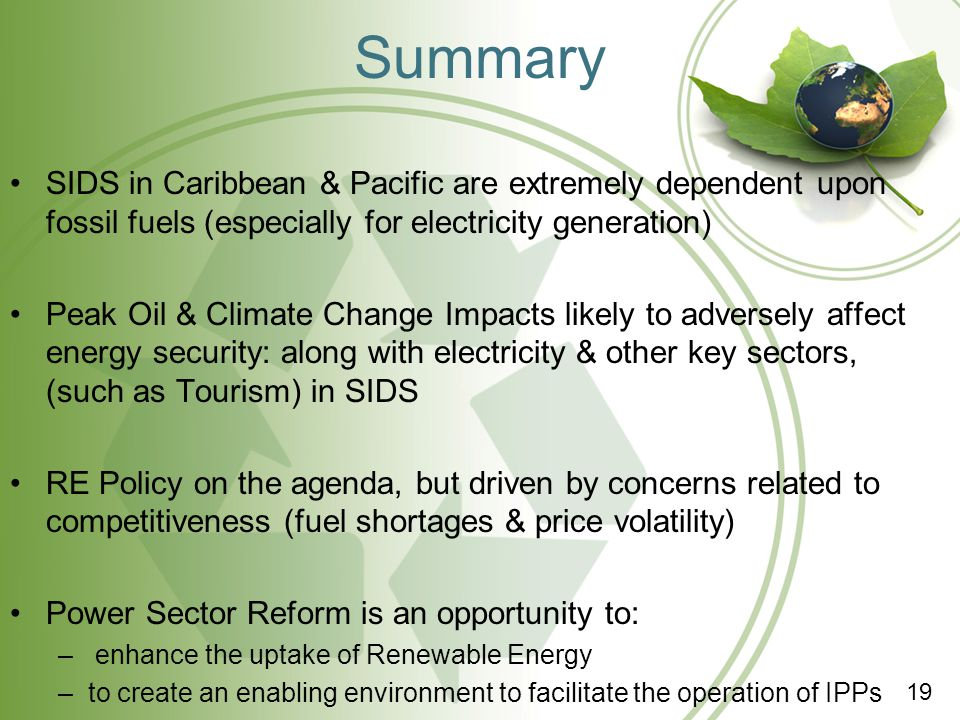 Summary SIDS in Caribbean & Pacific are extremely dependent upon fossil fuels (especially for electricity generation) Peak Oil & Climate Change Impact