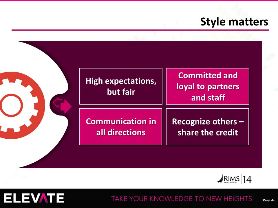 Page 46 Style matters Recognize others – share the credit High expectations, but fair Committed and loyal to partners and staff Communication in all directions